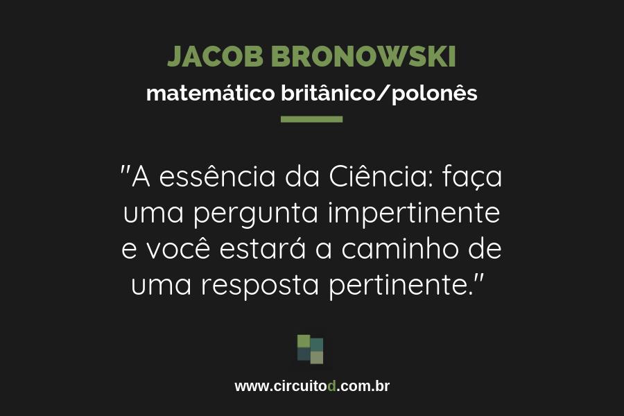 Frase de Jacob Bronwski sobre Ciência