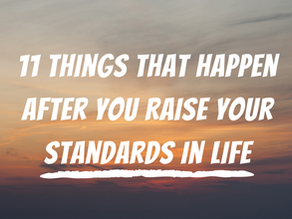 11 Things that Happen after you Raise Your Standards in Life