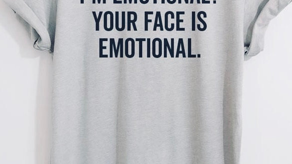 I'm Emotional Your Face Is Emotional Funny T-shirts