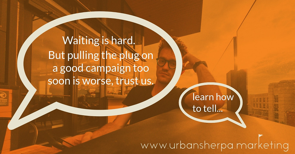 Waiting is hard, but pulling the plug on your marketing campaign too soon is worse.