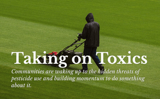 Taking on Toxics: Communities are waking up to the hidden threats of pesticide use and building mome