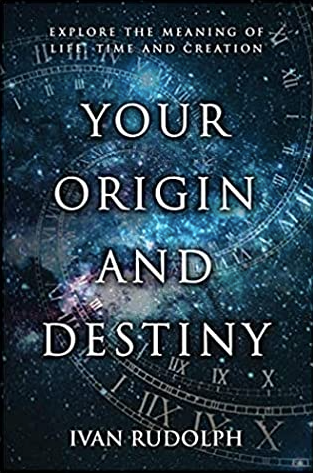 Your Origin and Destiny:  Explore the Meaning of Life, Time and Creation by Ivan Rudolph