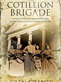 The Cotillion Brigade: A Novel of the Civil War and the Most Famous Female Militia in American History by Glen Craney