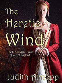 The Heretic Wind (The Life of Mary Tudor, Queen of England) By Judith Arnopp