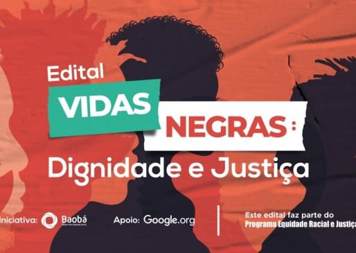 O Edital Vidas Negras: Dignidade e Justiça é uma iniciativa do Fundo Baobá com o apoio do Google.org