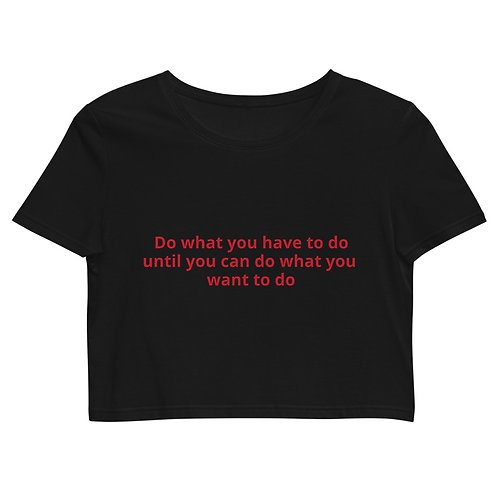 Do What You Have To Do Until You Can Do What You Want Crop Top
