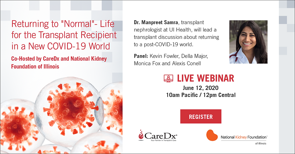 """Returning to """"Normal"""" - Life in a New COVID-19 World for the Transplant Recipient. A recipient panel co-hosted by CareDx and National Kidney Foundation of Illinois. Dr. Manpreet Samra, transplant nephrologist at UI Health, will lead a transplant discussion about returning to a post-COVID-19 world.  Recipient panel includes Alexis Conell, Monica Fox, Kevin Fowler and Della Major."""