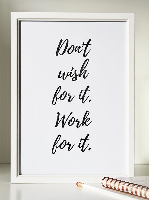 Don't wish for it. Work for it - monochrome A4 print