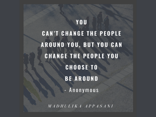 You can't change the people around you, but you can change the people you choose to be around