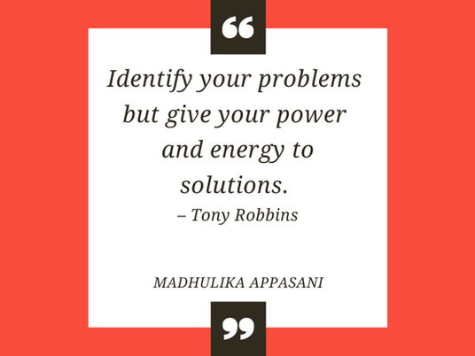 Identify your problems but give your power and energy to solutions