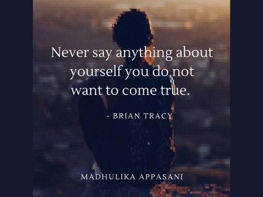 Never say anything about yourself you do not want to come true.