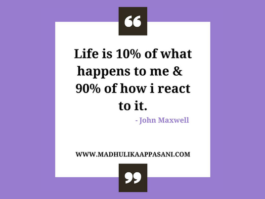 Life is 10% of what happens to me & 90% of how I react to it
