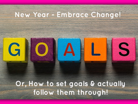 New Year – Embrace Change! (Or how to set goals and actually follow them through!)