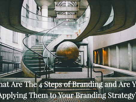What Are The 4 Steps of Branding and Are You Applying Them to Your Branding Strategy?