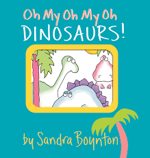 Oh My Oh My Oh Dinosaurs! By Sandra Boynton