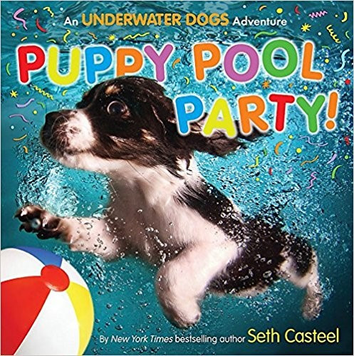 Puppy Pool Party!: An Underwater Dogs Adventure by Seth Casteel