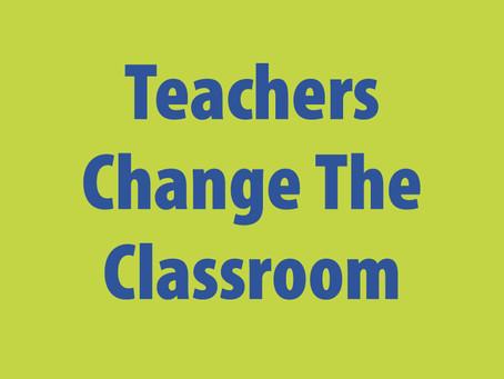 TEACHERS CHANGE THE CLASSROOM