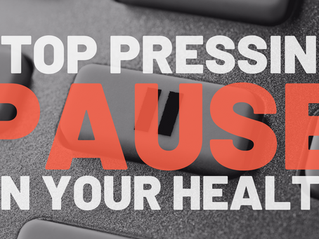Stop Pressing Pause on Your Health