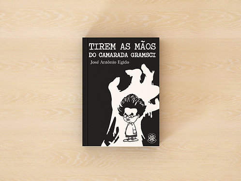 Tirem as Mãos do Camarada Gramsci - José Antônio Egido