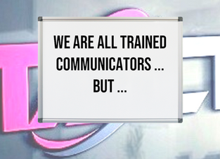 We Are All Trained Communicators ... BUT ...