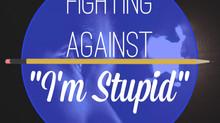 """Fighting Against """"I'm Stupid"""""""