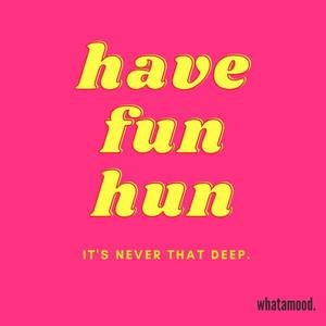have fun hun.jpg