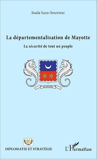 La départementalisation de Mayotte - Soula SAID SOUFFOU