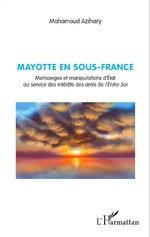 Mayotte en sous-France. Mensonges et manipulations d'Etat au service des intérêt