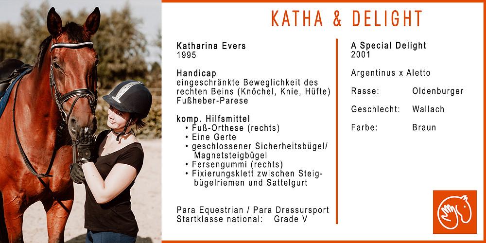 Athletenprofil: Katharina & Delight. Reiterin: Katharina Evers. Jahrgang: 1995. Handicap: Eingeschränkte Beweglichkeit des rechten Beins (Knöchel, Knie, Hüfte) mit Fußheber-Parese. Kompensatorische Hilfsmittel: Fuß-Orthese (rechts), eine Gerte, geschlossener Sicherheitsbügel, Magnetsteigbügel, Fersengummi (rechts), Fixierungsklett zwischen Steigbügelriemen und Sattelgurt. Disziplin: Para Equestrian / Para Dressursport. Startklasse national: Grade 5. Pferd: A Special Delight. Jahrgang: 2001. Abstammung: Argentinus x Aletto. Rasse: Oldenburger. Geschlecht: Wallach. Farbe: Braun.