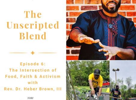The Unscripted Blend, Ep. 6, The Intersection of Faith, Food & Activism w/ Rev. Dr. Heber Brown, III