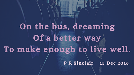 On the bus, dreaming  Of a better way  To make enough to live well   P R Sinclair 2016-12-15