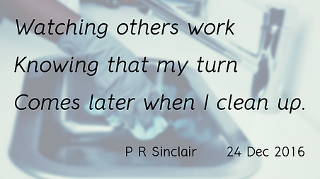 Watching others work   Knowing that my turn   Comes later when I clean up     P R Sinclair 2016-12-24