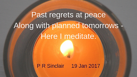 Past regrets at peace   Along with planned tomorrows -   Here I meditate.     P R Sinclair 2017-01-19