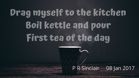 Drag myself to the kitchen   Boil kettle and pour   First tea of the day     P R Sinclair 2017-01-08