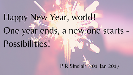 Happy New Year, world!   One year ends, a new one starts -   Possibilities!     P R Sinclair 2017-01-01