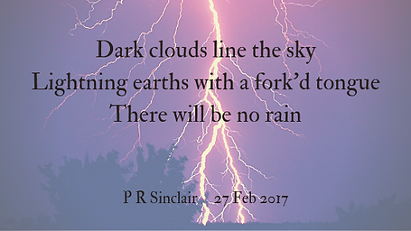 Dark clouds line the sky   Lightning earths with a fork'd tongue   There will be no rain     P R Sinclair 2017-02-27