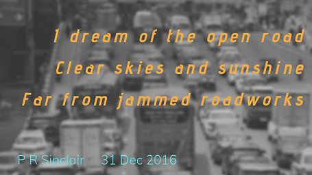 I dream of the open road   Clear skies and sunshine   Far from jammed roadworks     P R Sinclair   2016-12-31