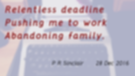 Relentless deadline   Pushing me to work   Abandoning family     P R Sinclair 2016-12-28