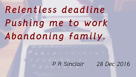 Relentless deadline   Pushing me to work   Abandoning family     P R Sinclair 2016-12-28
