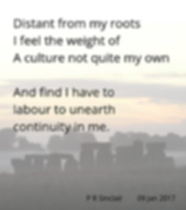 Distant fro my roots   I feel the weight of   A culture not quite my own     And find I have to   labour to unearth   continuity in me.     P R Sinclair 2017-09-01