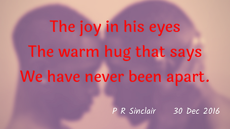 The joy in his eyes   The warm hug that says   We have never been apart.     P R Sinclair   2016-12-30