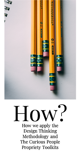 How?  How we apply the Design Thinking Methodology and  The Curious People Propriety Toolkits