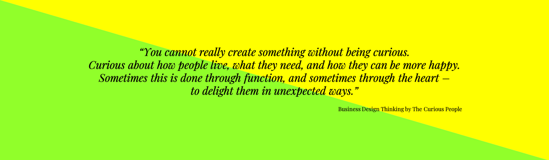 """""""You cannot really create something without being curious.   Curious about how people live, what they need, and how they can be more happy.   Sometimes this is done through function, and sometimes through the heart –  to delight them in unexpected ways."""""""