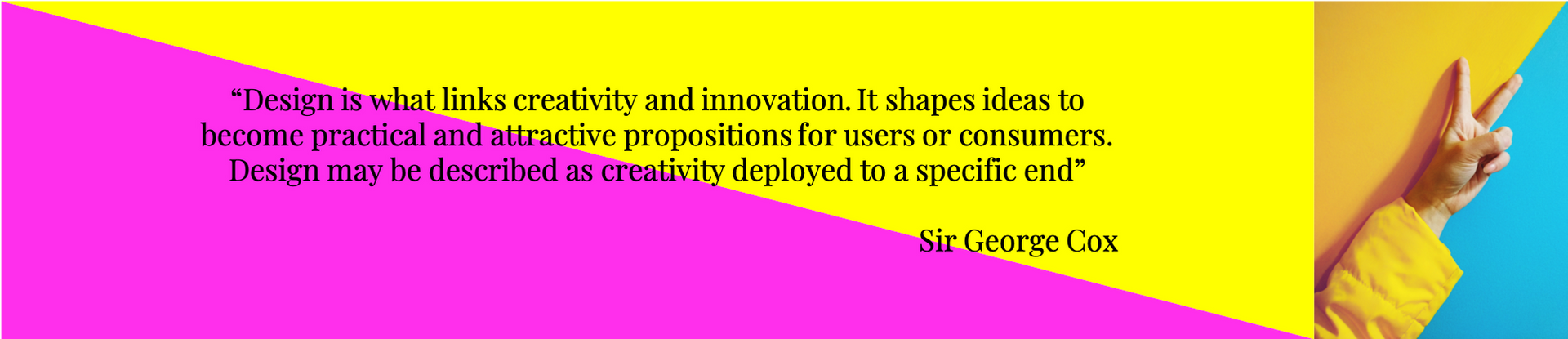 """""""Design is what links creativity and innovation. It shapes ideas to become practical and attractive propositions for users or consumers. Design may be described as creativity deployed to a specific end""""  Sir George Cox"""