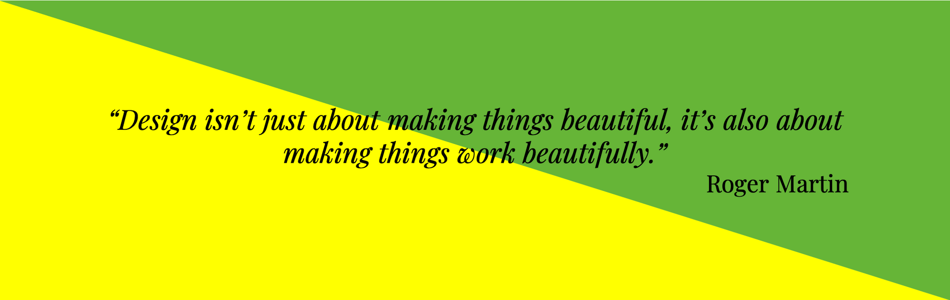 """Design isn't just about making things beautiful, it's also about making things work beautifully.""  Roger Martin"