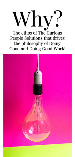 Why?  The ethos of The Curious People Solutions that drives the philosophy of Doing Good and Doing Good Work!
