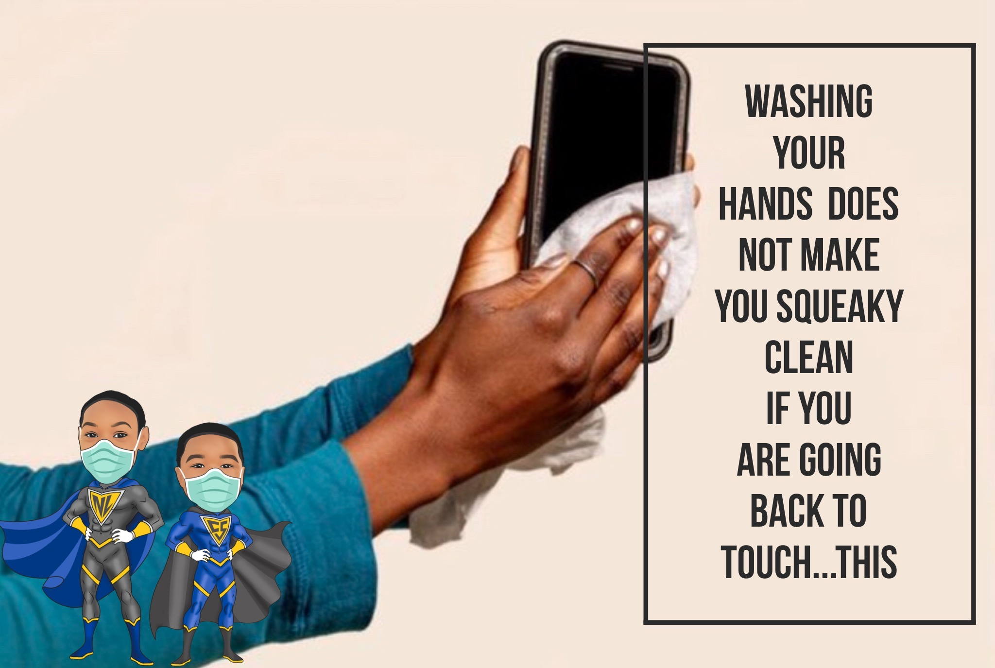 WASH your hands and phone DAILY!