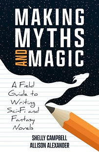 Making Myths and Magic - A Field Guide to Writing Sci-Fi and Fantasy Novels by Shelly Campbell and Allison Alexander