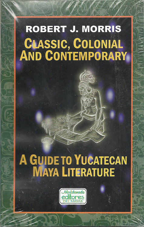 CLASSIC, COLONIAL AND CONTEMPORARY A guide to yucatecan maya literature