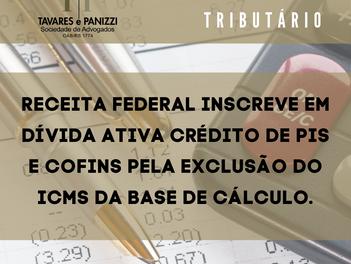RECEITA FEDERAL INSCREVE EM DÍVIDA ATIVA CRÉDITO DE PIS E COFINS PELA EXCLUSÃO DO ICMS